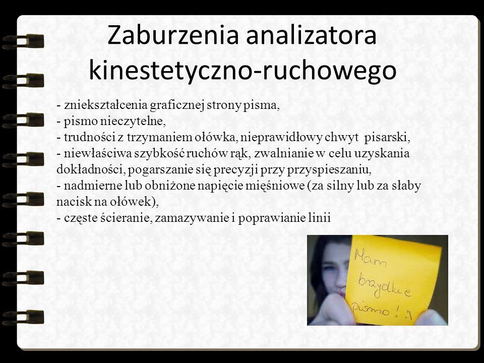 Zaburzenia analizatora kinestetyczno-ruchowego - zniekształcenia graficznej strony pisma, - pismo nieczytelne, - trudności z trzymaniem ołówka, nieprawidłowy chwyt pisarski, - niewłaściwa szybkość ruchów rąk, zwalnianie w celu uzyskania dokładności, pogarszanie się precyzji przy przyspieszaniu, - nadmierne lub obniżone napięcie mięśniowe (za silny lub za słaby nacisk na ołówek), - częste ścieranie, zamazywanie i poprawianie linii
