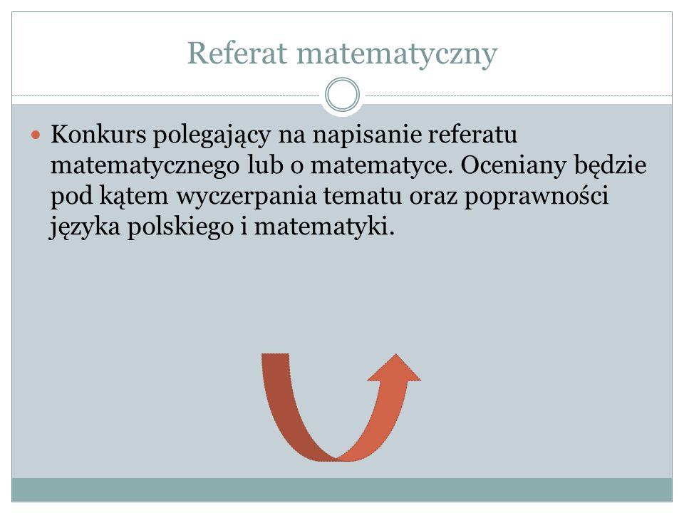 Referat matematyczny Konkurs polegający na napisanie referatu matematycznego lub o matematyce. Oceniany będzie pod kątem wyczerpania tematu oraz popra