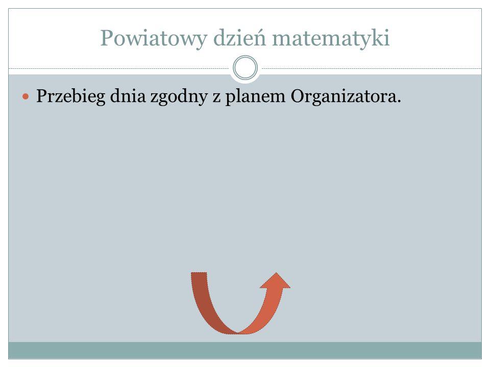 Powiatowy dzień matematyki Przebieg dnia zgodny z planem Organizatora.