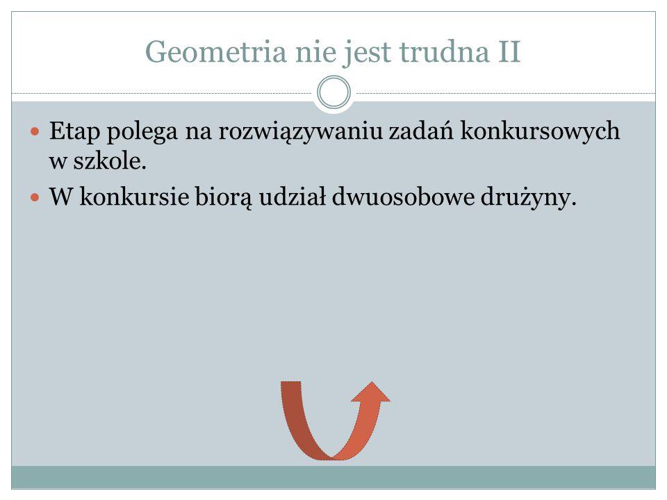 Geometria nie jest trudna II Etap polega na rozwiązywaniu zadań konkursowych w szkole. W konkursie biorą udział dwuosobowe drużyny.