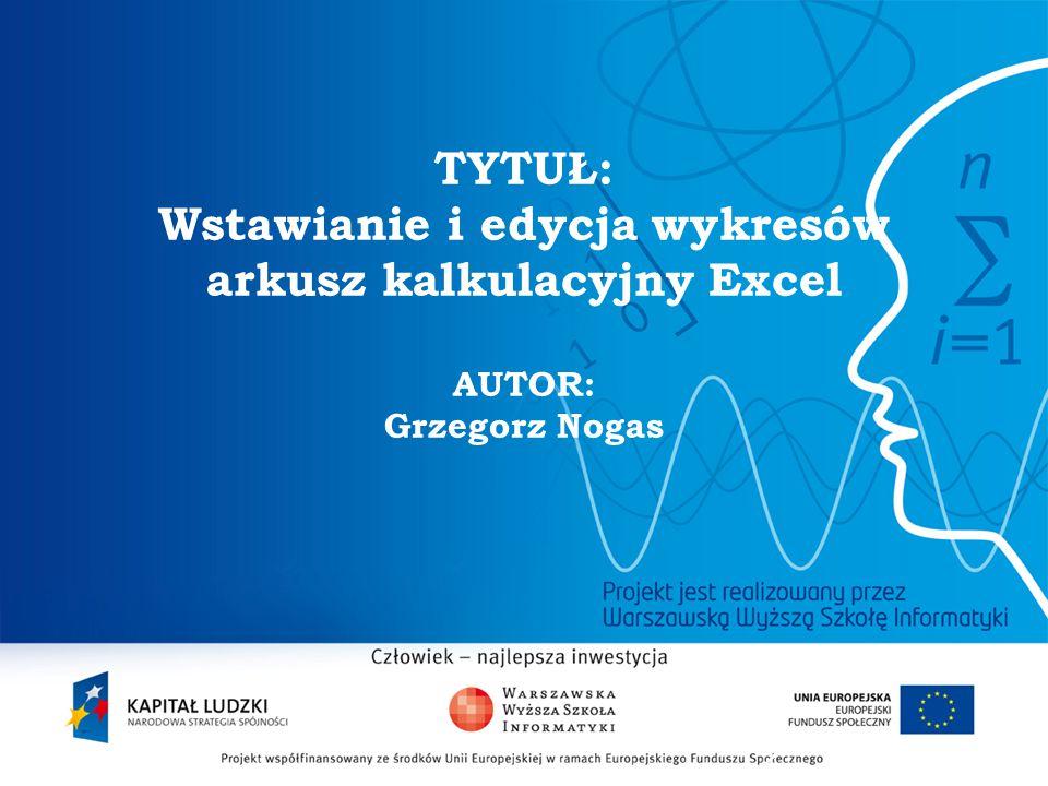 2 TYTUŁ: Wstawianie i edycja wykresów arkusz kalkulacyjny Excel AUTOR: Grzegorz Nogas