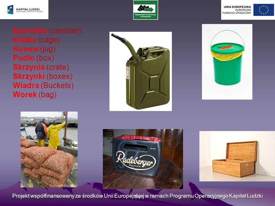 Projekt współfinansowany ze środków Unii Europejskiej w ramach Programu Operacyjnego Kapitał Ludzki 14 Karnister (canister) Klatka (cage) Konew (jug) Pudło (box) Skrzynia (crate) Skrzynki (boxes) Wiadra (Buckets) Worek (bag)