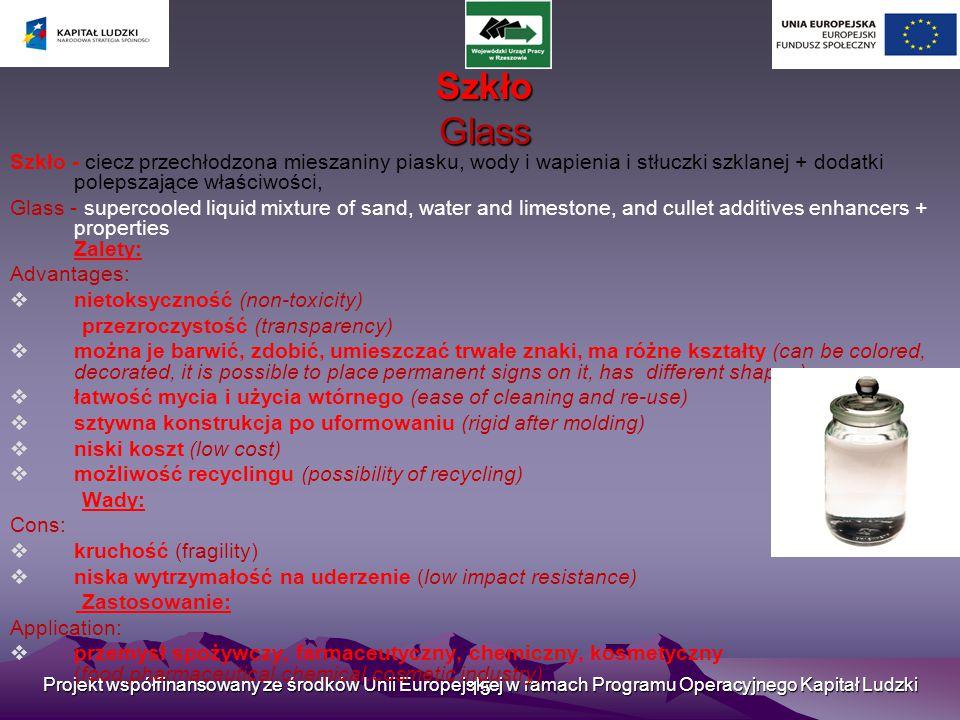 Projekt współfinansowany ze środków Unii Europejskiej w ramach Programu Operacyjnego Kapitał Ludzki 15 Szkło Glass Szkło Glass Szkło - ciecz przechłodzona mieszaniny piasku, wody i wapienia i stłuczki szklanej + dodatki polepszające właściwości, Glass - supercooled liquid mixture of sand, water and limestone, and cullet additives enhancers + properties Zalety: Advantages:  nietoksyczność (non-toxicity) przezroczystość (transparency)  można je barwić, zdobić, umieszczać trwałe znaki, ma różne kształty (can be colored, decorated, it is possible to place permanent signs on it, has different shapes)  łatwość mycia i użycia wtórnego (ease of cleaning and re-use)  sztywna konstrukcja po uformowaniu (rigid after molding)  niski koszt (low cost)  możliwość recyclingu (possibility of recycling) Wady: Cons:  kruchość (fragility)  niska wytrzymałość na uderzenie (low impact resistance) Zastosowanie: Application:  przemysł spożywczy, farmaceutyczny, chemiczny, kosmetyczny (food,pharmaceutical,chemical,cosmetic industry)