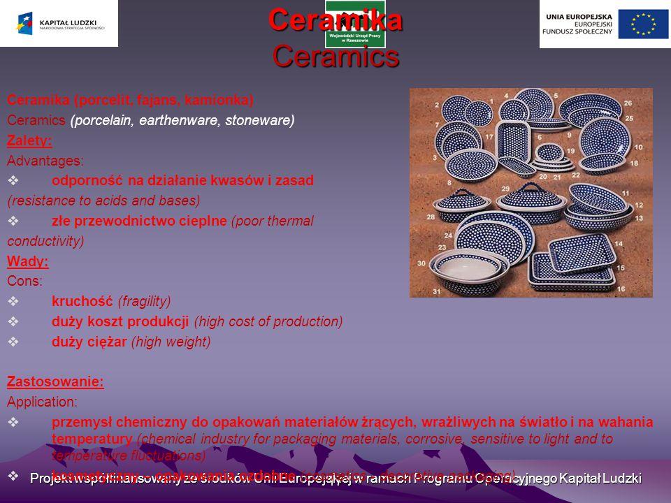 Projekt współfinansowany ze środków Unii Europejskiej w ramach Programu Operacyjnego Kapitał Ludzki 17 Ceramika Ceramics Ceramika (porcelit, fajans, kamionka) Ceramics (porcelain, earthenware, stoneware) Zalety: Advantages:  odporność na działanie kwasów i zasad (resistance to acids and bases)  złe przewodnictwo cieplne (poor thermal conductivity) Wady: Cons:  kruchość (fragility)  duży koszt produkcji (high cost of production)  duży ciężar (high weight) Zastosowanie: Application:  przemysł chemiczny do opakowań materiałów żrących, wrażliwych na światło i na wahania temperatury (chemical industry for packaging materials, corrosive, sensitive to light and to temperature fluctuations)  kosmetyczny – opakowania ozdobne (cosmetics - decorative packaging)
