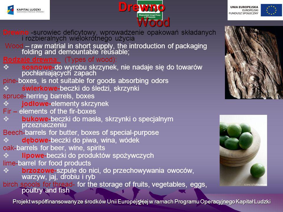 Projekt współfinansowany ze środków Unii Europejskiej w ramach Programu Operacyjnego Kapitał Ludzki 21 Drewno Wood Drewno -surowiec deficytowy, wprowadzenie opakowań składanych i rozbieralnych wielokrotnego użycia Wood – raw matrial in short supply, the introduction of packaging folding and demountable reusable; Rodzaje drewna: (Types of wood):  sosnowe-do wyrobu skrzynek, nie nadaje się do towarów pochłaniających zapach pine-boxes, is not suitable for goods absorbing odors  świerkowe-beczki do śledzi, skrzynki spruce-herring barrels, boxes  jodłowe-elementy skrzynek Fir – elements of the fir-boxes  bukowe-beczki do masła, skrzynki o specjalnym przeznaczeniu Beech-barrels for butter, boxes of special-purpose  dębowe-beczki do piwa, wina, wódek oak-barrels for beer, wine, spirits  lipowe-beczki do produktów spożywczych lime-barrel for food products  brzozowe-szpule do nici, do przechowywania owoców, warzyw, jaj, drobiu i ryb birch spools for thread- for the storage of fruits, vegetables, eggs, poultry and fish