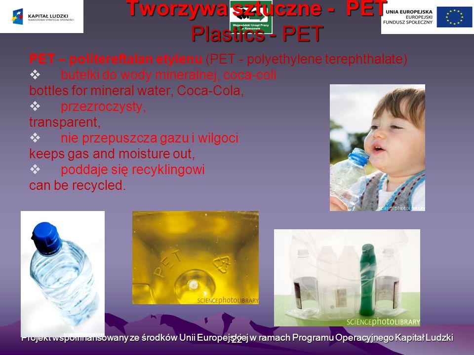 Projekt współfinansowany ze środków Unii Europejskiej w ramach Programu Operacyjnego Kapitał Ludzki 22 Tworzywa sztuczne - PET Plastics - PET PET – politereftalan etylenu (PET - polyethylene terephthalate)  butelki do wody mineralnej, coca-coli bottles for mineral water, Coca-Cola,  przezroczysty, transparent,  nie przepuszcza gazu i wilgoci keeps gas and moisture out,  poddaje się recyklingowi can be recycled.