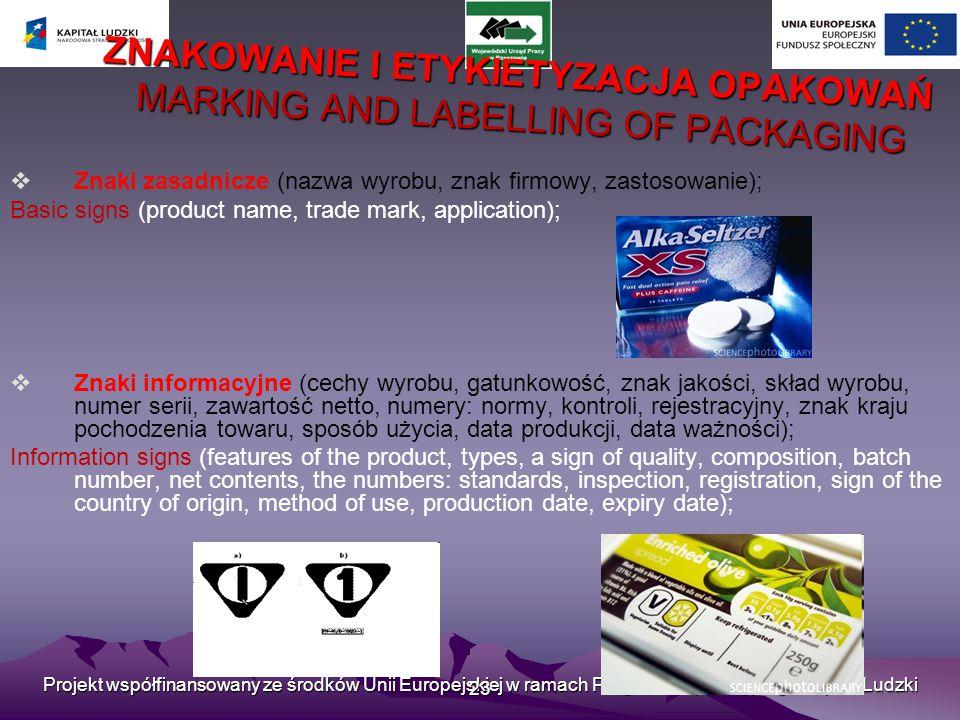 Projekt współfinansowany ze środków Unii Europejskiej w ramach Programu Operacyjnego Kapitał Ludzki 23 ZNAKOWANIE I ETYKIETYZACJA OPAKOWAŃ MARKING AND LABELLING OF PACKAGING  Znaki zasadnicze (nazwa wyrobu, znak firmowy, zastosowanie); Basic signs (product name, trade mark, application);  Znaki informacyjne (cechy wyrobu, gatunkowość, znak jakości, skład wyrobu, numer serii, zawartość netto, numery: normy, kontroli, rejestracyjny, znak kraju pochodzenia towaru, sposób użycia, data produkcji, data ważności); Information signs (features of the product, types, a sign of quality, composition, batch number, net contents, the numbers: standards, inspection, registration, sign of the country of origin, method of use, production date, expiry date);