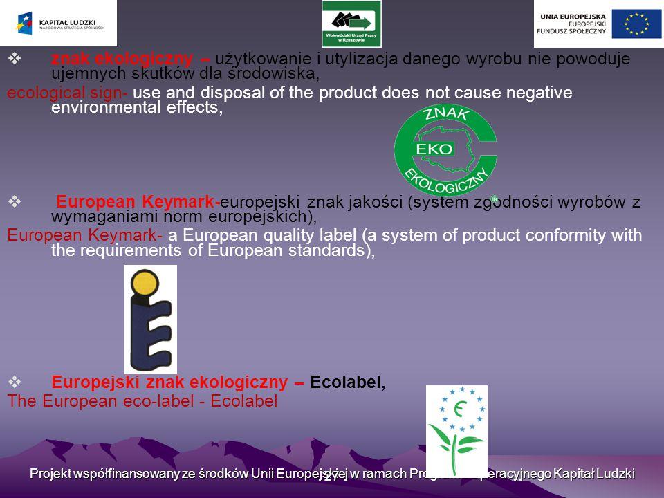 Projekt współfinansowany ze środków Unii Europejskiej w ramach Programu Operacyjnego Kapitał Ludzki 27  znak ekologiczny – użytkowanie i utylizacja danego wyrobu nie powoduje ujemnych skutków dla środowiska, ecological sign- use and disposal of the product does not cause negative environmental effects,  European Keymark-europejski znak jakości (system zgodności wyrobów z wymaganiami norm europejskich), European Keymark- a European quality label (a system of product conformity with the requirements of European standards),  Europejski znak ekologiczny – Ecolabel, The European eco-label - Ecolabel