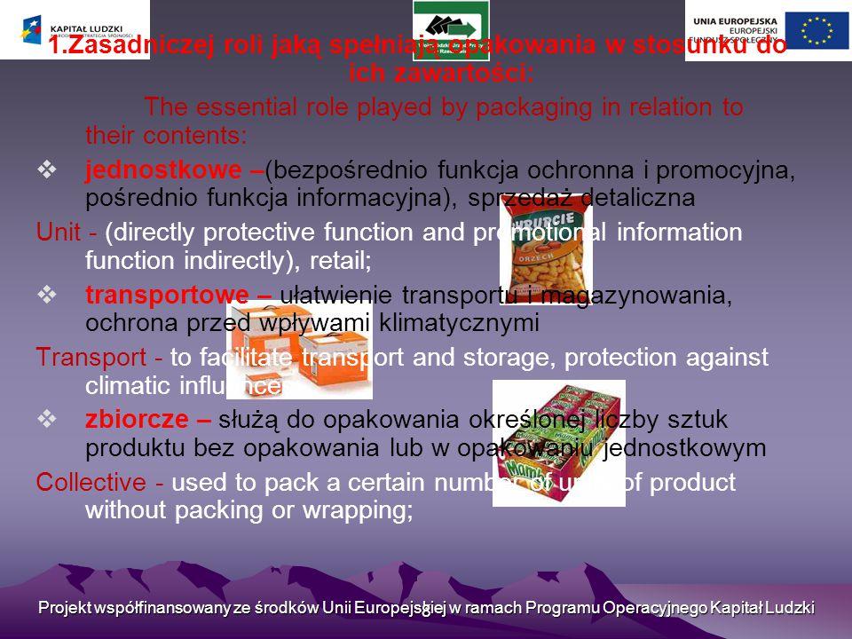 Projekt współfinansowany ze środków Unii Europejskiej w ramach Programu Operacyjnego Kapitał Ludzki 8 1.Zasadniczej roli jaką spełniają opakowania w stosunku do ich zawartości: The essential role played by packaging in relation to their contents:  jednostkowe –(bezpośrednio funkcja ochronna i promocyjna, pośrednio funkcja informacyjna), sprzedaż detaliczna Unit - (directly protective function and promotional information function indirectly), retail;  transportowe – ułatwienie transportu i magazynowania, ochrona przed wpływami klimatycznymi Transport - to facilitate transport and storage, protection against climatic influences;  zbiorcze – służą do opakowania określonej liczby sztuk produktu bez opakowania lub w opakowaniu jednostkowym Collective - used to pack a certain number of units of product without packing or wrapping;