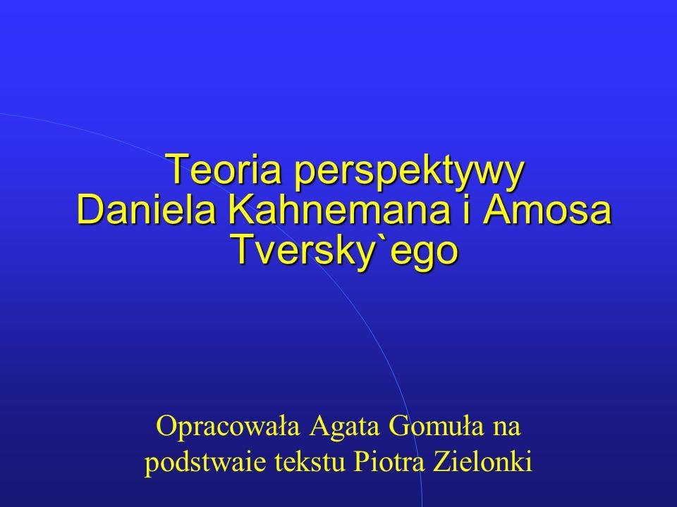 Teoria perspektywy Daniela Kahnemana i Amosa Tversky`ego Opracowała Agata Gomuła na podstwaie tekstu Piotra Zielonki