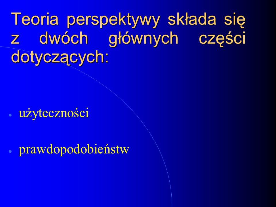 Teoria perspektywy składa się z dwóch głównych części dotyczących: ● użyteczności ● prawdopodobieństw