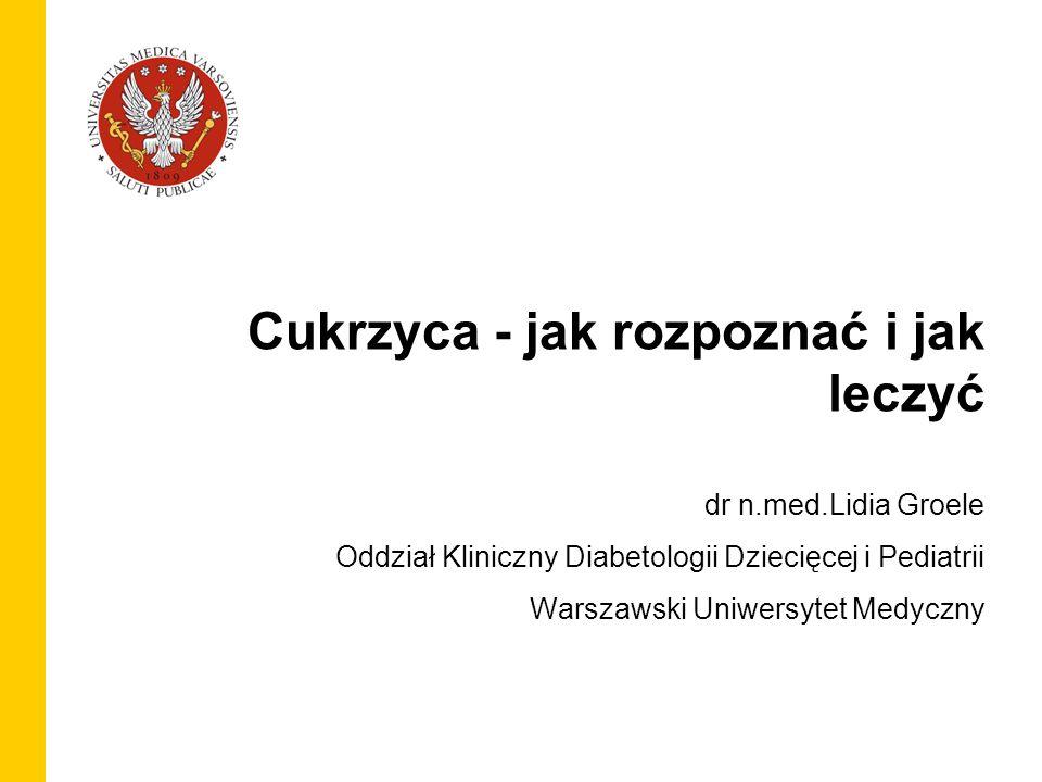 1 Cukrzyca - jak rozpoznać i jak leczyć dr n.med.Lidia Groele Oddział Kliniczny Diabetologii Dziecięcej i Pediatrii Warszawski Uniwersytet Medyczny
