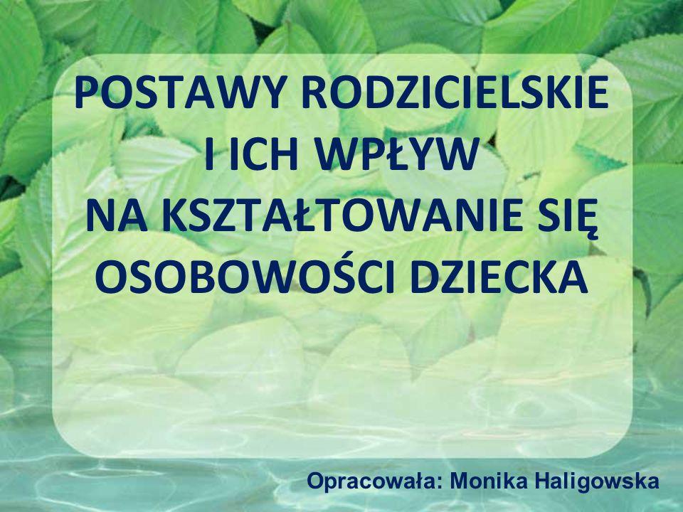 POSTAWY RODZICIELSKIE I ICH WPŁYW NA KSZTAŁTOWANIE SIĘ OSOBOWOŚCI DZIECKA Opracowała: Monika Haligowska