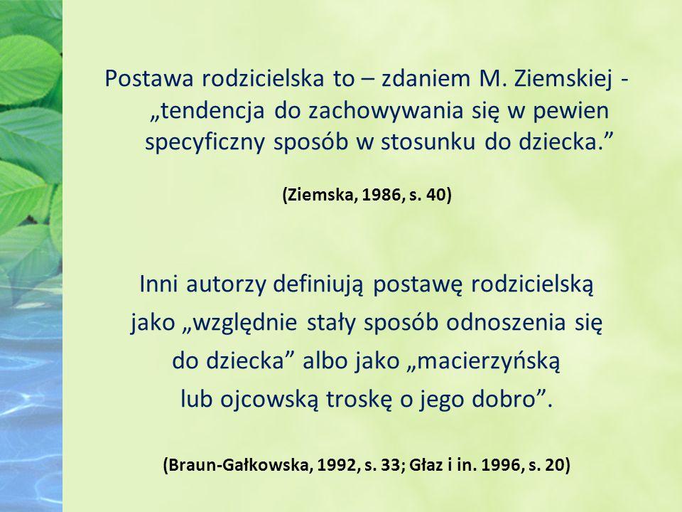"""Postawa rodzicielska to – zdaniem M. Ziemskiej - """"tendencja do zachowywania się w pewien specyficzny sposób w stosunku do dziecka."""" (Ziemska, 1986, s."""