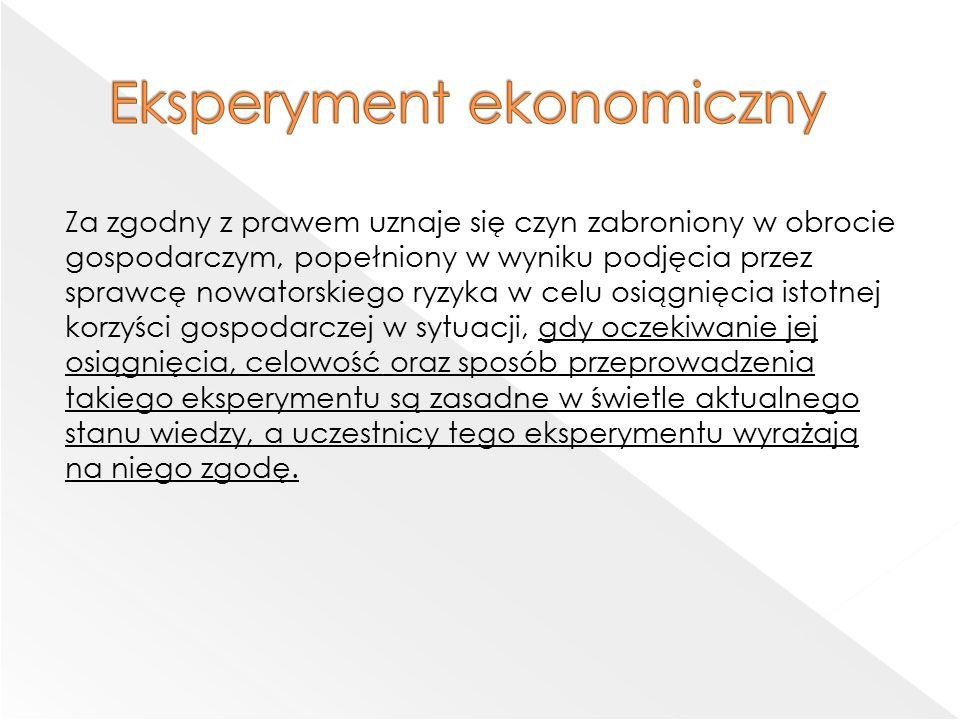 Za zgodny z prawem uznaje się czyn zabroniony w obrocie gospodarczym, popełniony w wyniku podjęcia przez sprawcę nowatorskiego ryzyka w celu osiągnięcia istotnej korzyści gospodarczej w sytuacji, gdy oczekiwanie jej osiągnięcia, celowość oraz sposób przeprowadzenia takiego eksperymentu są zasadne w świetle aktualnego stanu wiedzy, a uczestnicy tego eksperymentu wyrażają na niego zgodę.