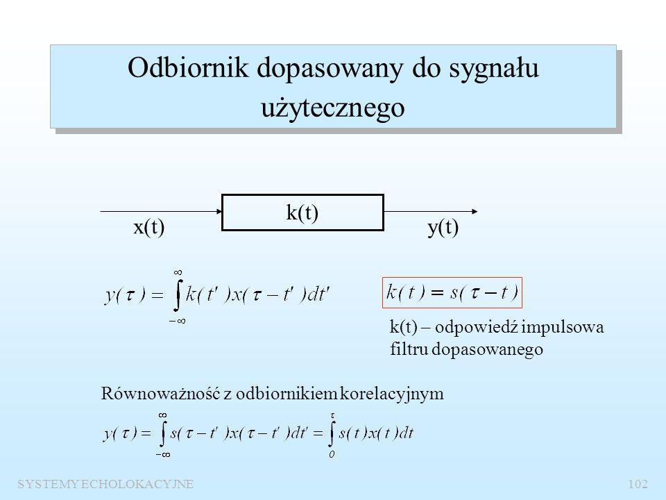SYSTEMY ECHOLOKACYJNE101 Stosunek sygnału do szumu na wejściu odbiornika E(  )=P s  Wniosek: Korzystne jest stosowanie sygnałów o dużym iloczynie cz