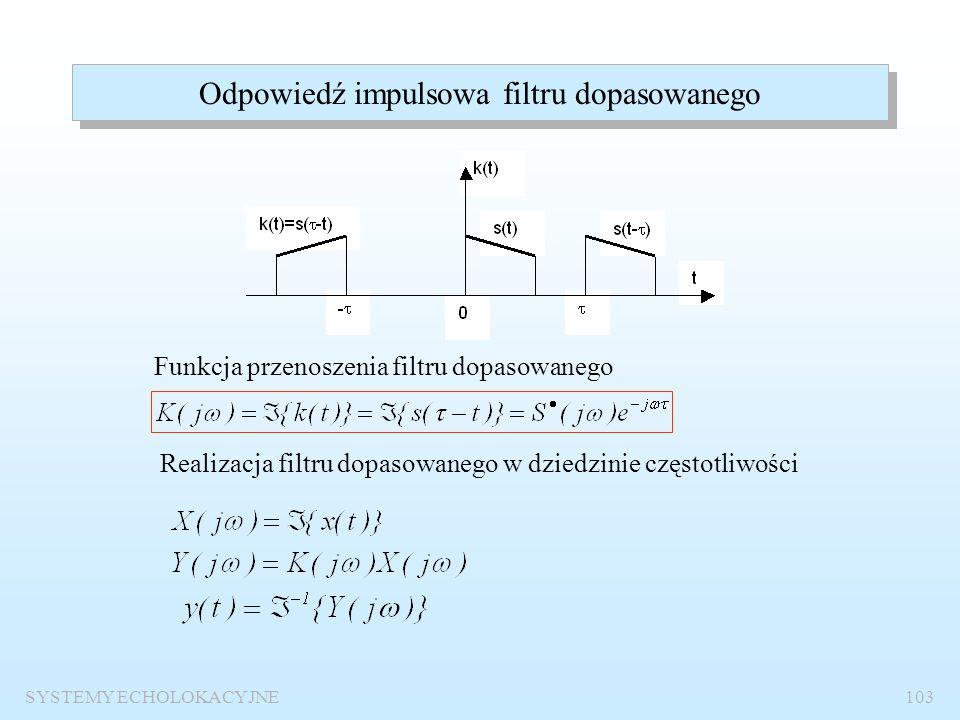 SYSTEMY ECHOLOKACYJNE102 Odbiornik dopasowany do sygnału użytecznego k(t) x(t)y(t) k(t) – odpowiedź impulsowa filtru dopasowanego Równoważność z odbio