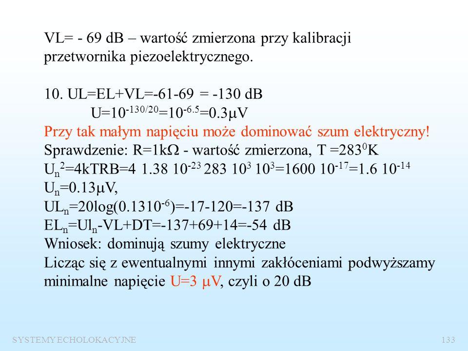 SYSTEMY ECHOLOKACYJNE132 5. Poziom szumów: NL=SPL+10logB-DI= - 78+30-27=-75 dB 6. Prawdopodobieństwo fałszywego alarmu: T t =2R/c=400/1500=0.27s – cza