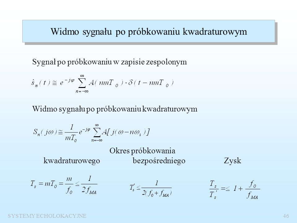 SYSTEMY ECHOLOKACYJNE45 Próbkowanie kwadraturowe sygnałów wąskopasmowych Warunek stosowania próbkowania kwadraturowego: znajomość częstotliwości nośne