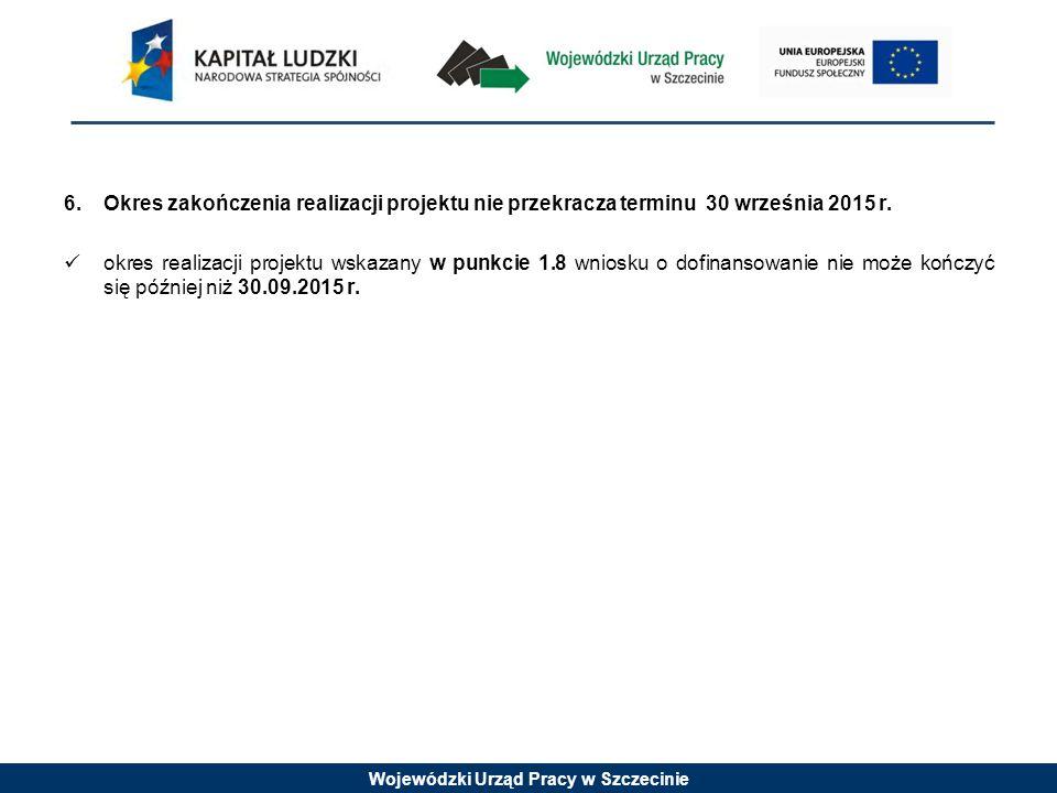 Wojewódzki Urząd Pracy w Szczecinie 6.Okres zakończenia realizacji projektu nie przekracza terminu 30 września 2015 r. okres realizacji projektu wskaz