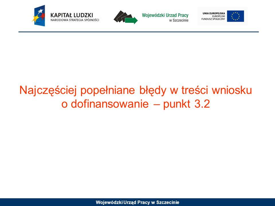 Wojewódzki Urząd Pracy w Szczecinie Najczęściej popełniane błędy w treści wniosku o dofinansowanie – punkt 3.2