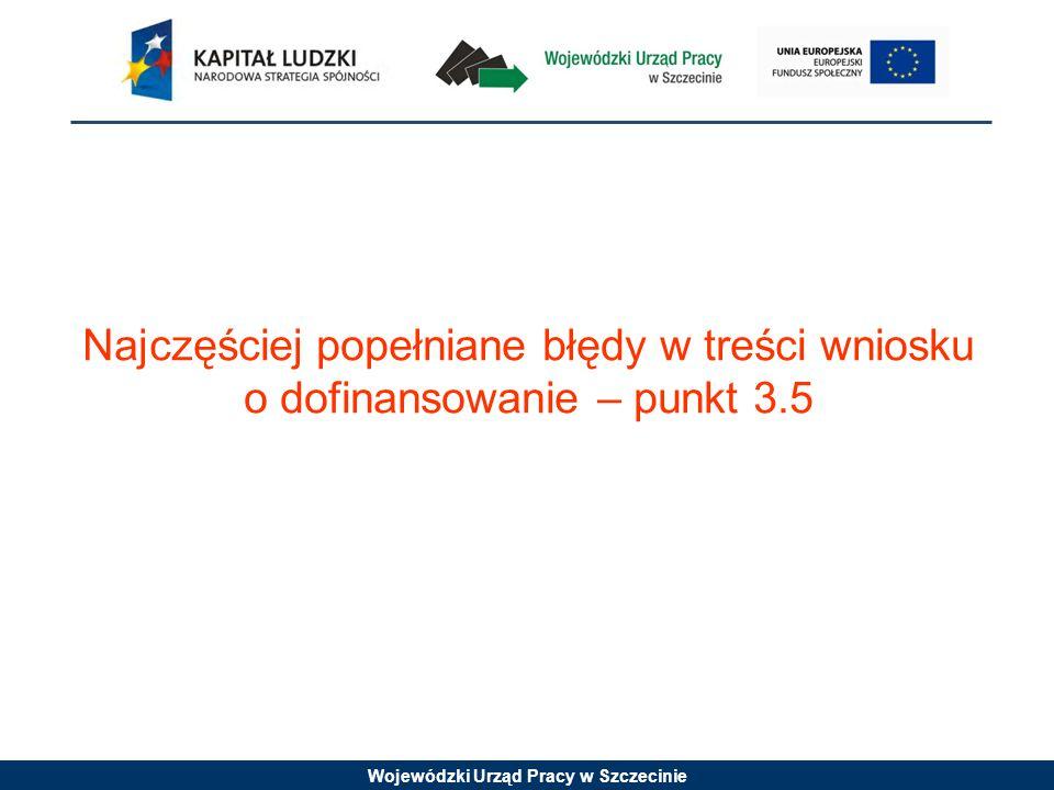 Wojewódzki Urząd Pracy w Szczecinie Najczęściej popełniane błędy w treści wniosku o dofinansowanie – punkt 3.5