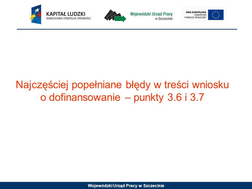 Wojewódzki Urząd Pracy w Szczecinie Najczęściej popełniane błędy w treści wniosku o dofinansowanie – punkty 3.6 i 3.7