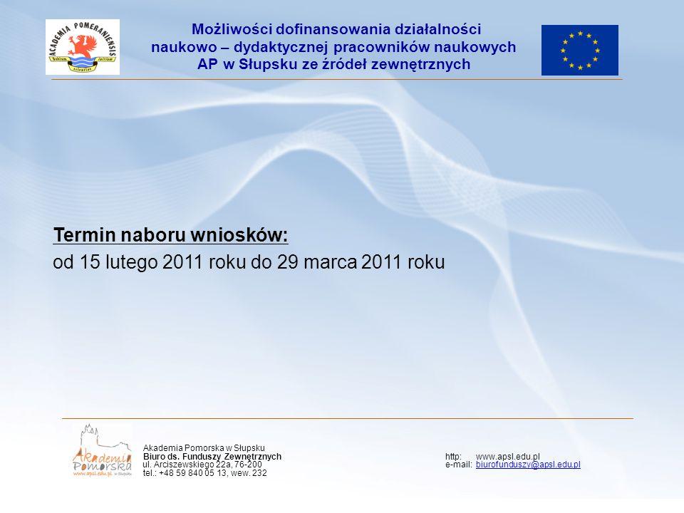 Termin naboru wniosków: od 15 lutego 2011 roku do 29 marca 2011 roku Możliwości dofinansowania działalności naukowo – dydaktycznej pracowników naukowych AP w Słupsku ze źródeł zewnętrznych Akademia Pomorska w Słupsku Biuro ds.