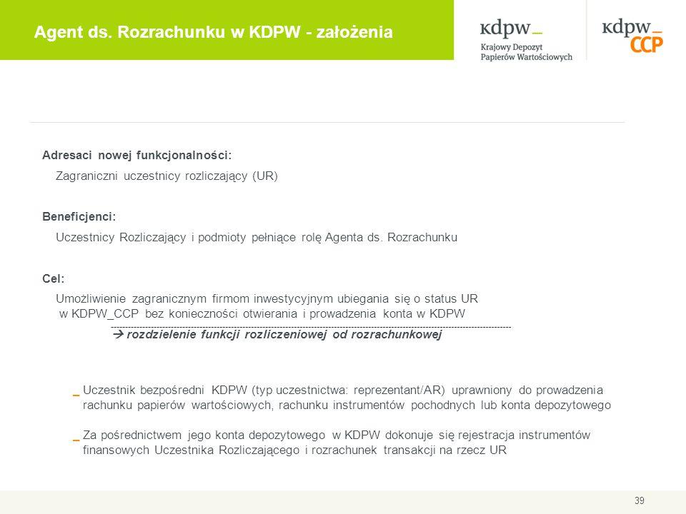 Agent ds. Rozrachunku w KDPW - założenia 39 Adresaci nowej funkcjonalności: Zagraniczni uczestnicy rozliczający (UR) Beneficjenci: Uczestnicy Rozlicza