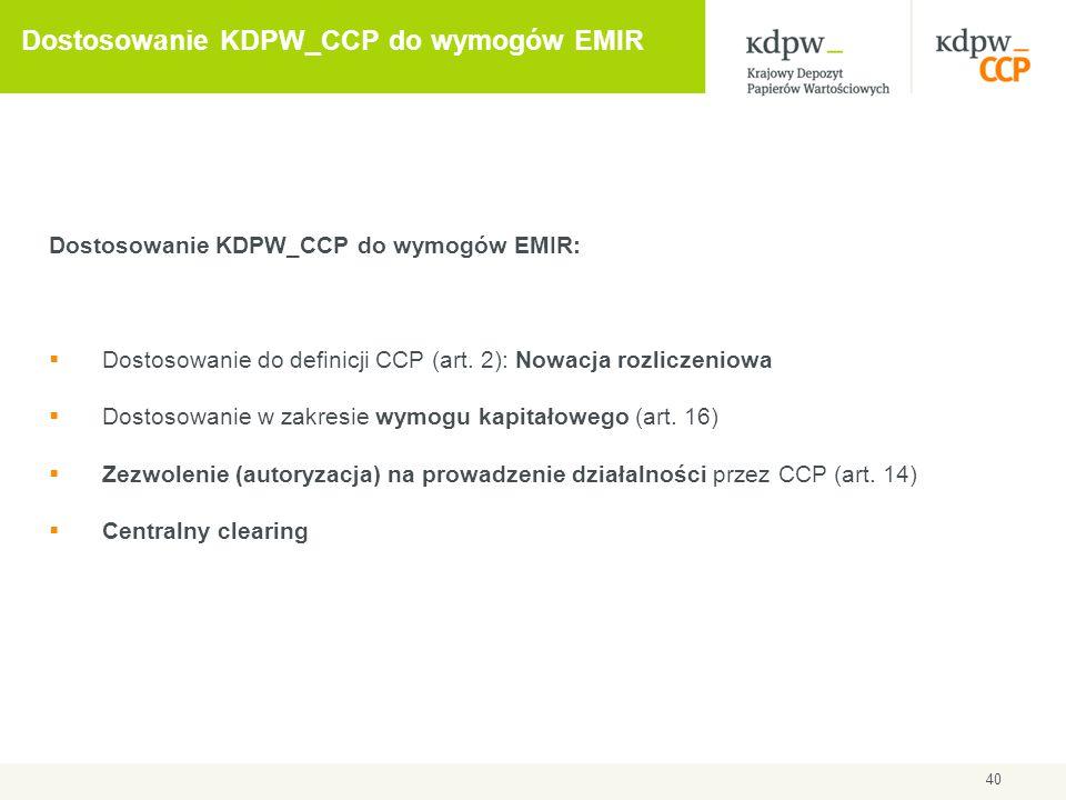 40 Dostosowanie KDPW_CCP do wymogów EMIR Dostosowanie KDPW_CCP do wymogów EMIR:  Dostosowanie do definicji CCP (art. 2): Nowacja rozliczeniowa  Dost