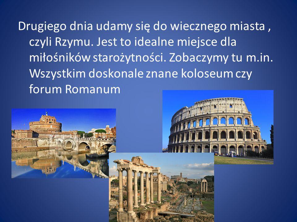 Drugiego dnia udamy się do wiecznego miasta, czyli Rzymu. Jest to idealne miejsce dla miłośników starożytności. Zobaczymy tu m.in. Wszystkim doskonale