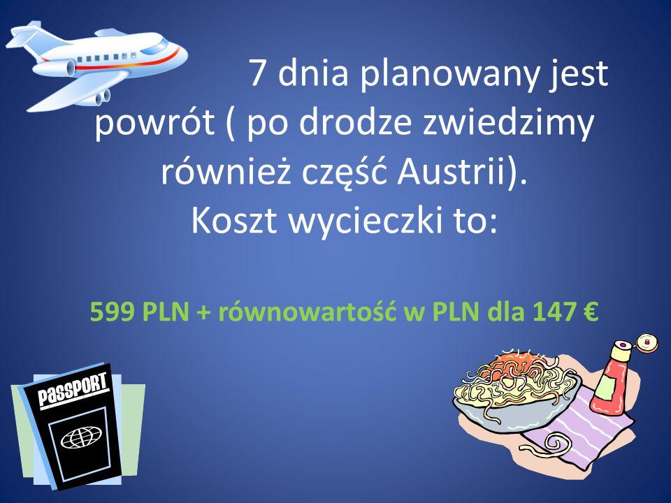 7 dnia planowany jest powrót ( po drodze zwiedzimy również część Austrii). Koszt wycieczki to: 599 PLN + równowartość w PLN dla 147 €