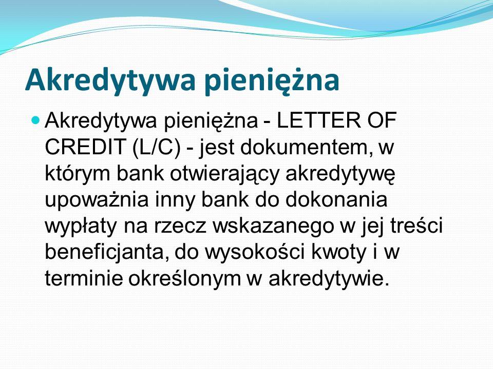 Akredytywa pieniężna Akredytywa pieniężna - LETTER OF CREDIT (L/C) - jest dokumentem, w którym bank otwierający akredytywę upoważnia inny bank do dokonania wypłaty na rzecz wskazanego w jej treści beneficjanta, do wysokości kwoty i w terminie określonym w akredytywie.