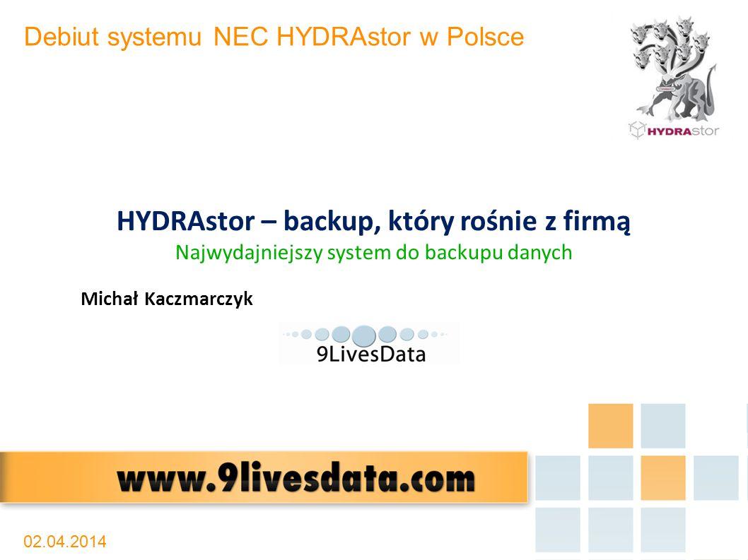 02.04.2014 Debiut systemu NEC HYDRAstor w Polsce HYDRAstor – backup, który rośnie z firmą Najwydajniejszy system do backupu danych Michał Kaczmarczyk