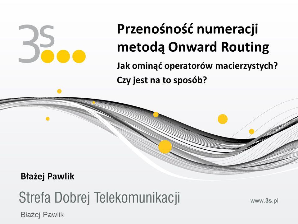 Przenośność numeracji metodą Onward Routing Błażej Pawlik Jak ominąć operatorów macierzystych? Czy jest na to sposób? Błażej Pawlik
