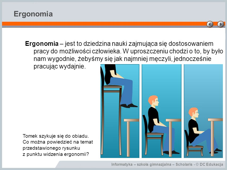 Informatyka – szkoła gimnazjalna – Scholaris - © DC Edukacja Ergonomia Ergonomia – jest to dziedzina nauki zajmująca się dostosowaniem pracy do możliwości człowieka.