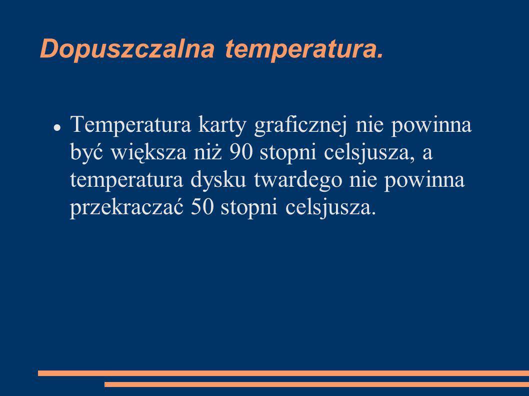Dopuszczalna temperatura. Temperatura karty graficznej nie powinna być większa niż 90 stopni celsjusza, a temperatura dysku twardego nie powinna przek