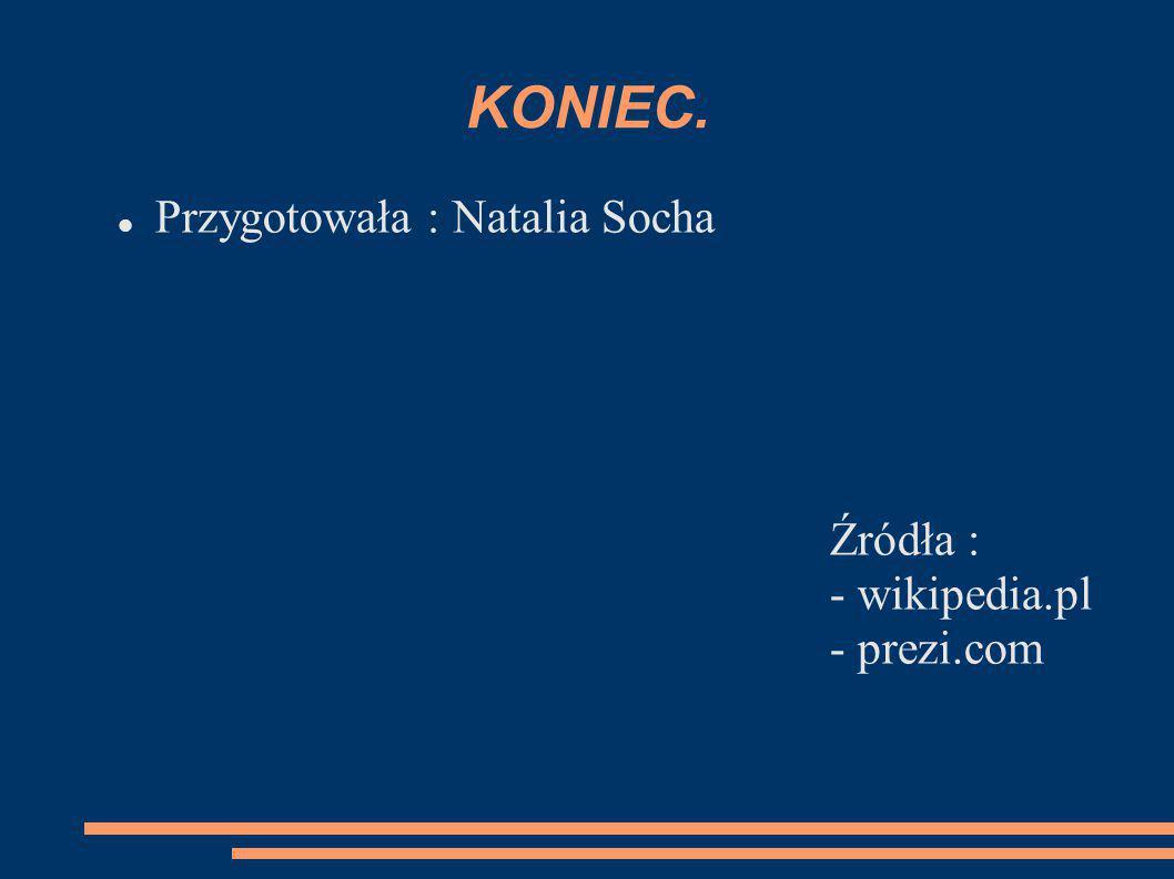 KONIEC. Przygotowała : Natalia Socha Źródła : - wikipedia.pl - prezi.com