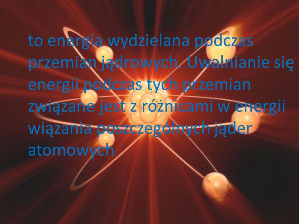 to energia wydzielana podczas przemian jądrowych. Uwalnianie się energii podczas tych przemian związane jest z różnicami w energii wiązania poszczegól