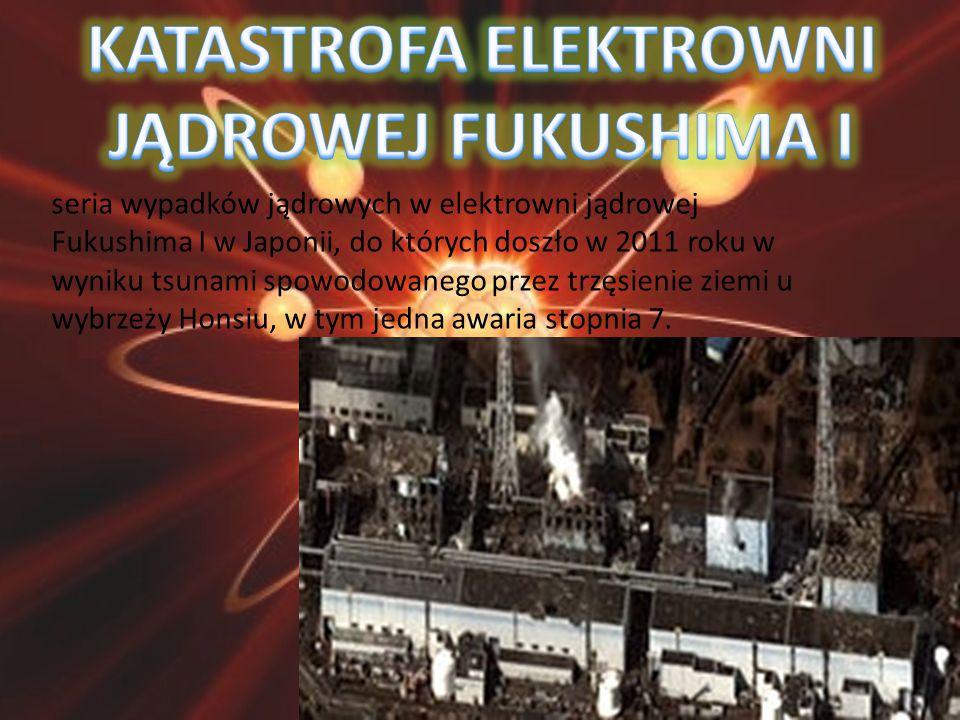 seria wypadków jądrowych w elektrowni jądrowej Fukushima I w Japonii, do których doszło w 2011 roku w wyniku tsunami spowodowanego przez trzęsienie zi