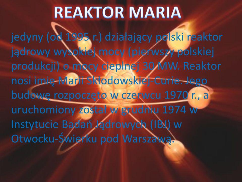 jedyny (od 1995 r.) działający polski reaktor jądrowy wysokiej mocy (pierwszy polskiej produkcji) o mocy cieplnej 30 MW. Reaktor nosi imię Marii Skłod