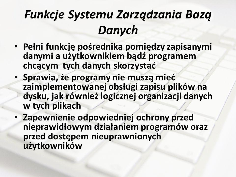 Funkcje Systemu Zarządzania Bazą Danych Pełni funkcję pośrednika pomiędzy zapisanymi danymi a użytkownikiem bądź programem chcącym tych danych skorzys