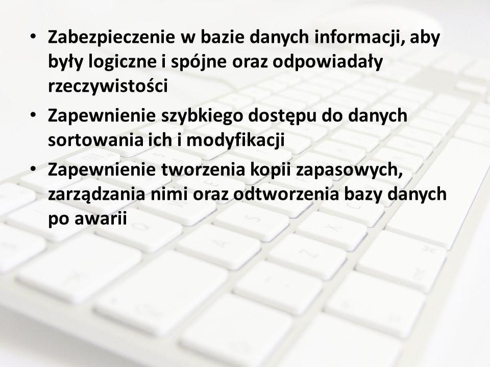 Zabezpieczenie w bazie danych informacji, aby były logiczne i spójne oraz odpowiadały rzeczywistości Zapewnienie szybkiego dostępu do danych sortowani