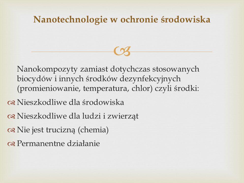  Nanokompozyty zamiast dotychczas stosowanych biocydów i innych środków dezynfekcyjnych (promieniowanie, temperatura, chlor) czyli środki:  Nieszkod