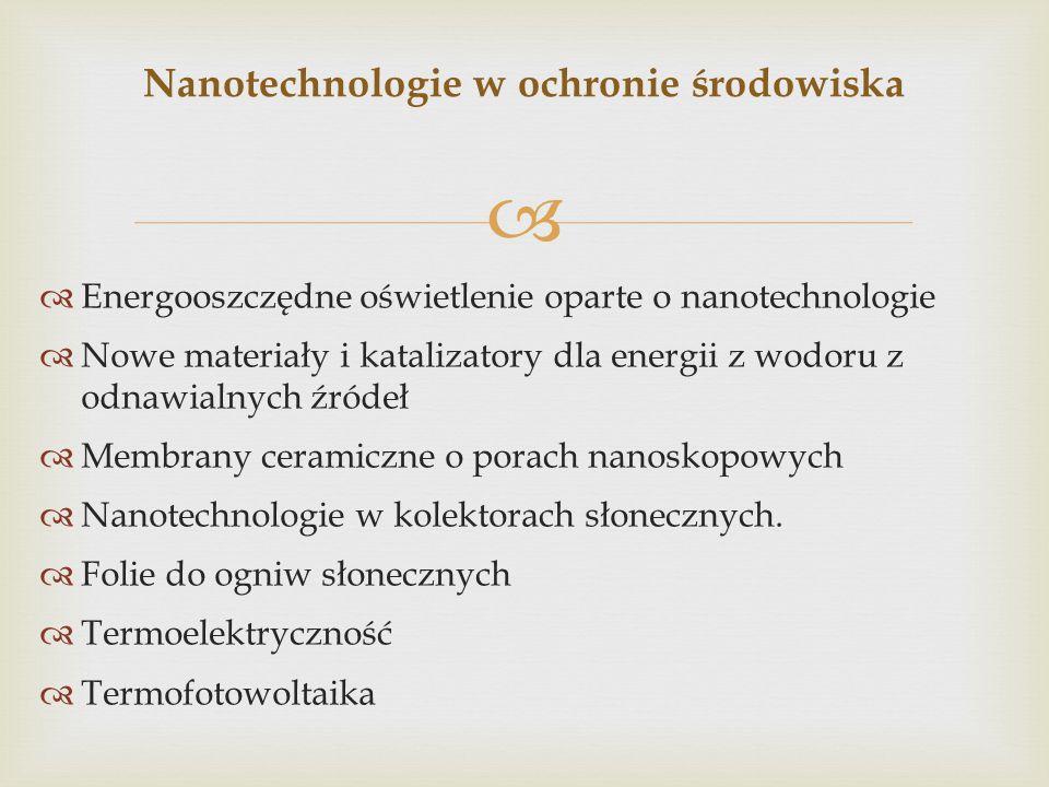   Energooszczędne oświetlenie oparte o nanotechnologie  Nowe materiały i katalizatory dla energii z wodoru z odnawialnych źródeł  Membrany ceramic