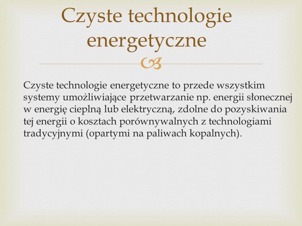  Czyste technologie energetyczne to przede wszystkim systemy umożliwiające przetwarzanie np. energii słonecznej w energię cieplną lub elektryczną, zd