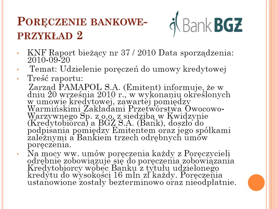 P ORĘCZENIE BANKOWE - PRZYKŁAD 2 KNF Raport bieżący nr 37 / 2010 Data sporządzenia: 2010-09-20 Temat: Udzielenie poręczeń do umowy kredytowej Treść ra