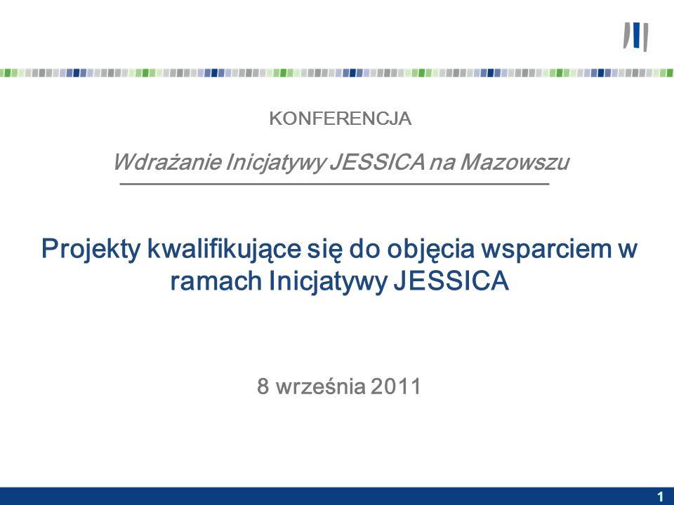 1 KONFERENCJA Wdrażanie Inicjatywy JESSICA na Mazowszu Projekty kwalifikujące się do objęcia wsparciem w ramach Inicjatywy JESSICA 8 września 2011