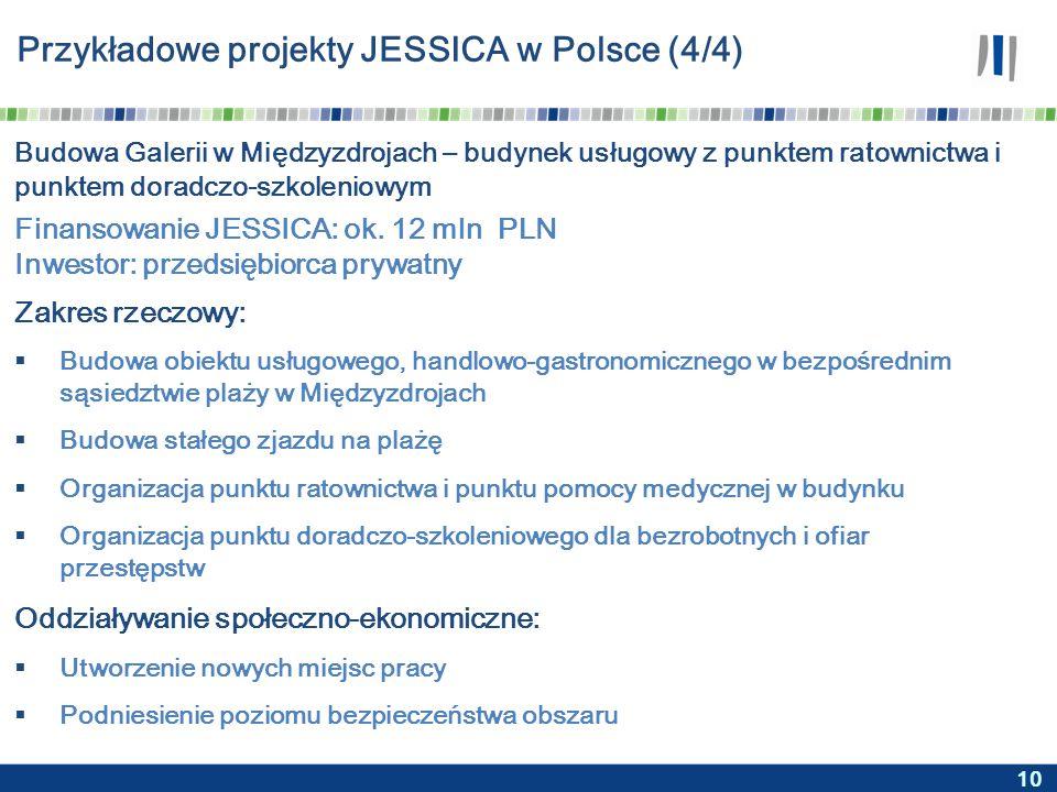 10 Przykładowe projekty JESSICA w Polsce (4/4) Budowa Galerii w Międzyzdrojach – budynek usługowy z punktem ratownictwa i punktem doradczo-szkoleniowym Zakres rzeczowy:  Budowa obiektu usługowego, handlowo-gastronomicznego w bezpośrednim sąsiedztwie plaży w Międzyzdrojach  Budowa stałego zjazdu na plażę  Organizacja punktu ratownictwa i punktu pomocy medycznej w budynku  Organizacja punktu doradczo-szkoleniowego dla bezrobotnych i ofiar przestępstw Oddziaływanie społeczno-ekonomiczne:  Utworzenie nowych miejsc pracy  Podniesienie poziomu bezpieczeństwa obszaru Finansowanie JESSICA: ok.