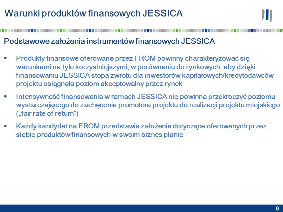 """6 Warunki produktów finansowych JESSICA  Produkty finansowe oferowane przez FROM powinny charakteryzować się warunkami na tyle korzystniejszymi, w porównaniu do rynkowych, aby dzięki finansowaniu JESSICA stopa zwrotu dla inwestorów kapitałowych/kredytodawców projektu osiągnęła poziom akceptowalny przez rynek  Intensywność finansowania w ramach JESSICA nie powinna przekroczyć poziomu wystarczającego do zachęcenia promotora projektu do realizacji projektu miejskiego (""""fair rate of return )  Każdy kandydat na FROM przedstawia założenia dotyczące oferowanych przez siebie produktów finansowych w swoim biznes planie Podstawowe założenia instrumentów finansowych JESSICA"""